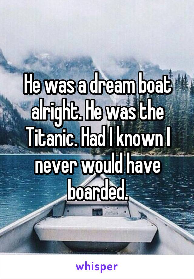 He was a dream boat alright. He was the Titanic. Had I known I never would have boarded.