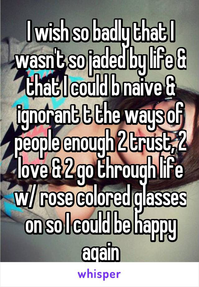 I wish so badly that I wasn't so jaded by life & that I could b naive & ignorant t the ways of people enough 2 trust, 2 love & 2 go through life w/ rose colored glasses on so I could be happy again