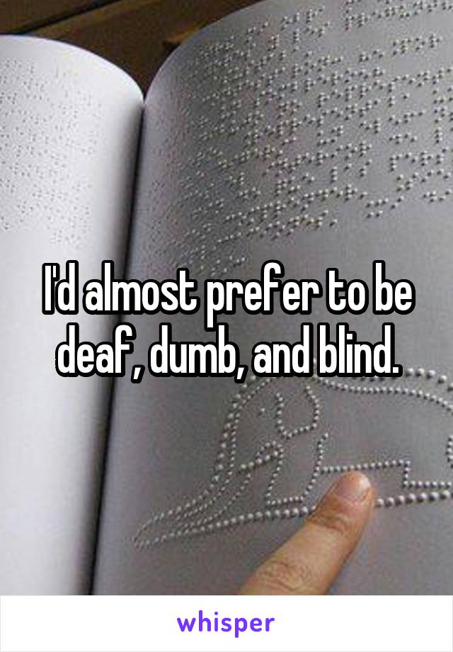I'd almost prefer to be deaf, dumb, and blind.