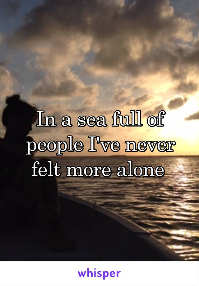 In a sea full of people I've never felt more alone