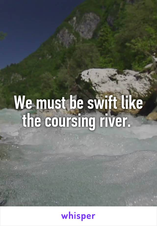 We must be swift like the coursing river.