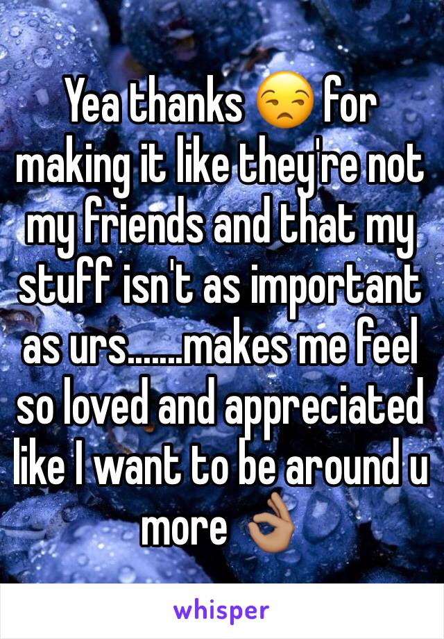 Yea thanks 😒 for making it like they're not my friends and that my stuff isn't as important as urs.......makes me feel so loved and appreciated like I want to be around u more 👌🏽