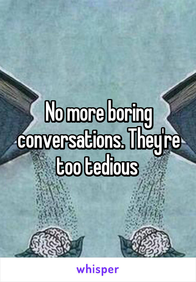 No more boring conversations. They're too tedious