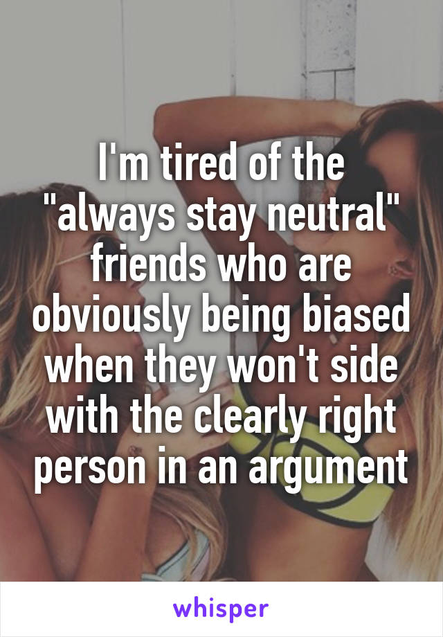 "I'm tired of the ""always stay neutral"" friends who are obviously being biased when they won't side with the clearly right person in an argument"