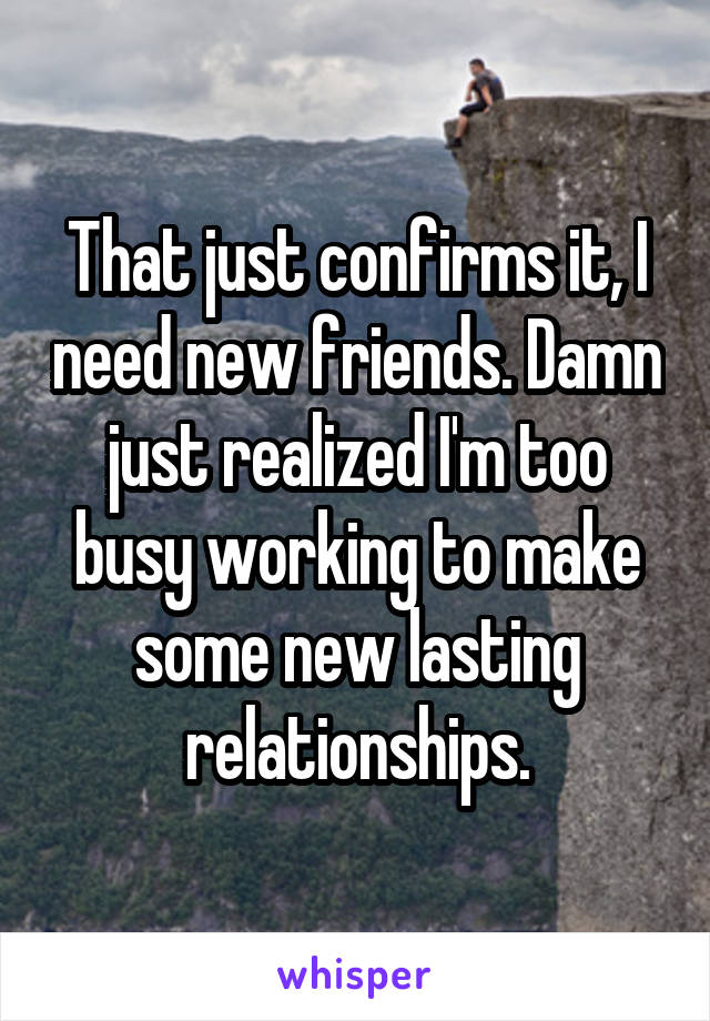 That just confirms it, I need new friends. Damn just realized I'm too busy working to make some new lasting relationships.