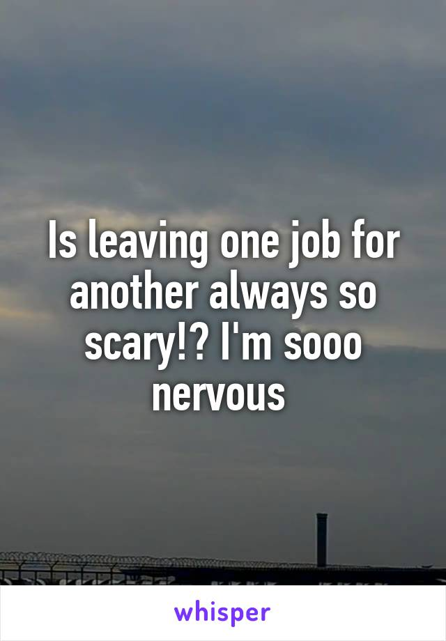 Is leaving one job for another always so scary!? I'm sooo nervous