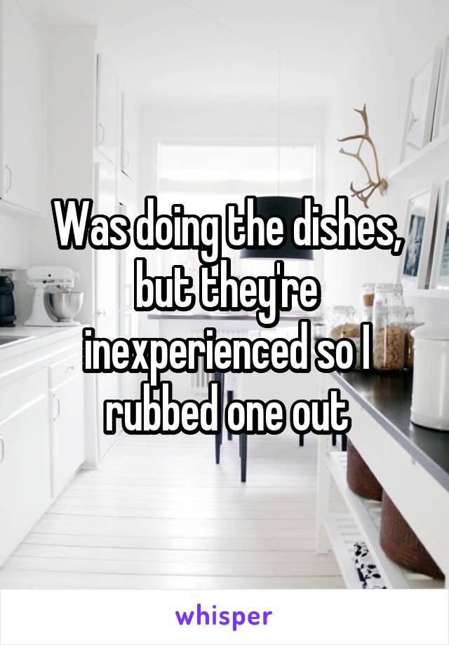 Was doing the dishes, but they're inexperienced so I rubbed one out