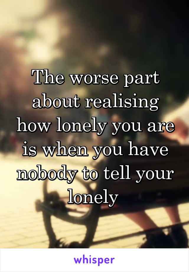 The worse part about realising how lonely you are is when you have nobody to tell your lonely