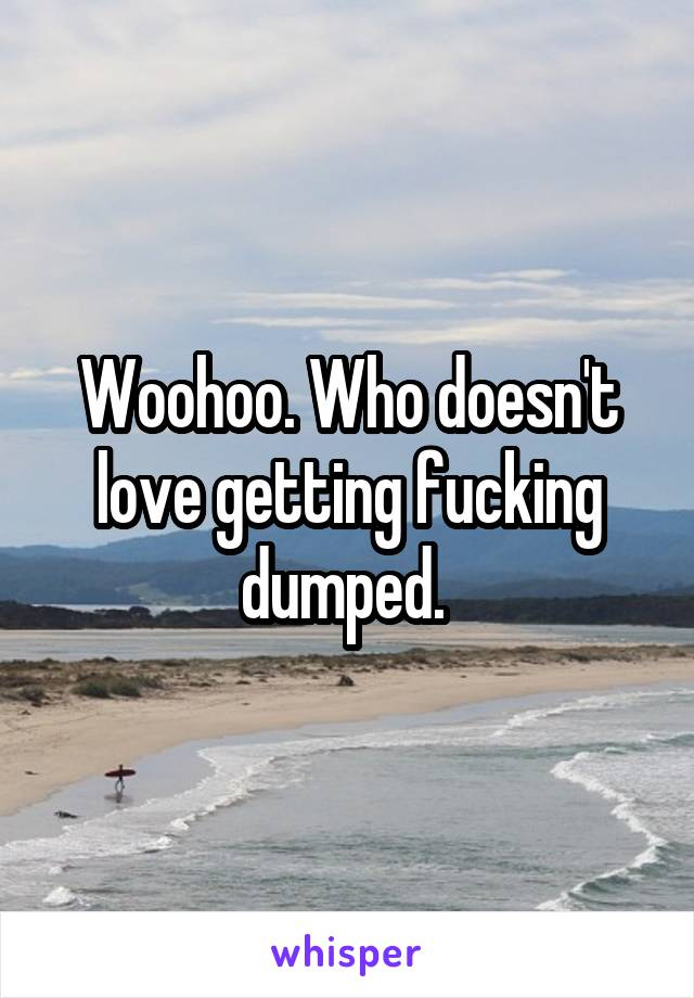 Woohoo. Who doesn't love getting fucking dumped.