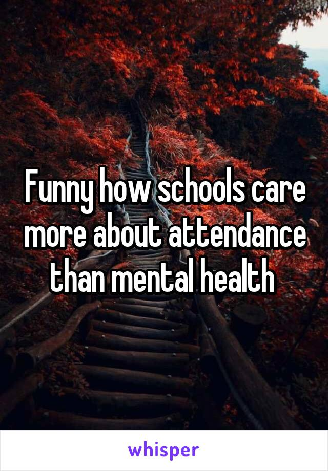 Funny how schools care more about attendance than mental health