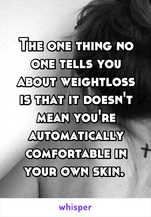 The one thing no one tells you about weightloss is that it doesn't mean you're automatically comfortable in your own skin.