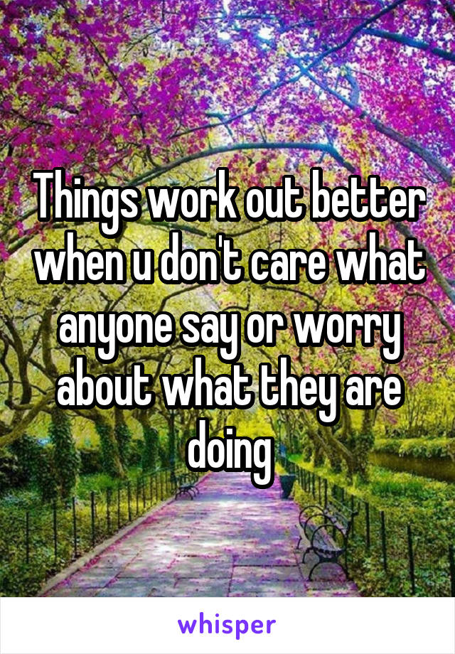 Things work out better when u don't care what anyone say or worry about what they are doing