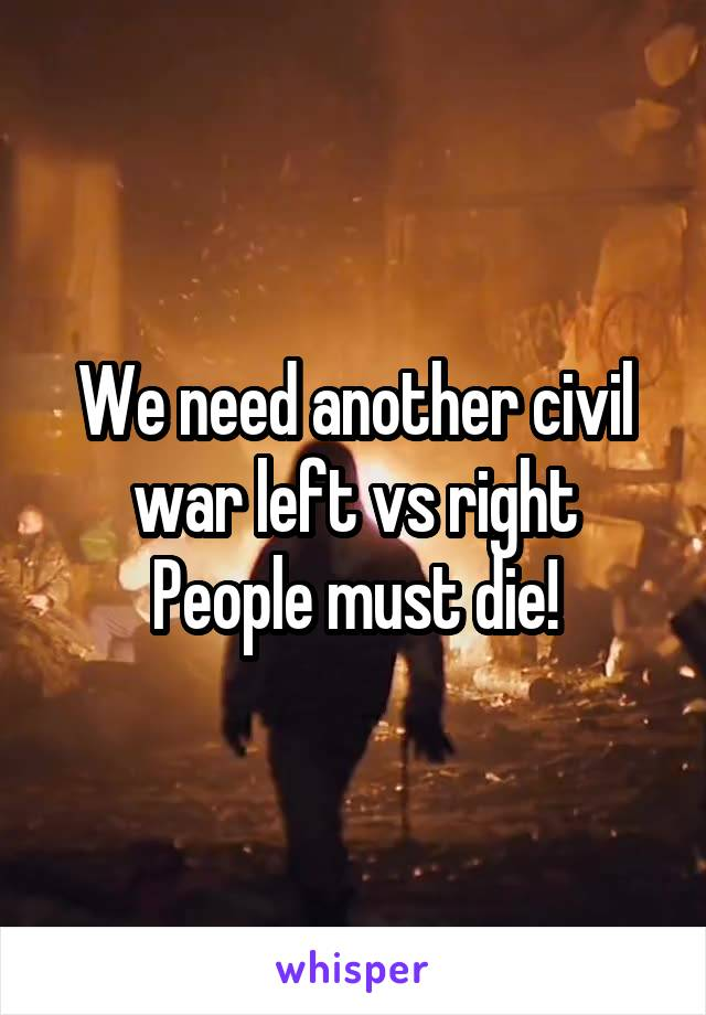 We need another civil war left vs right People must die!