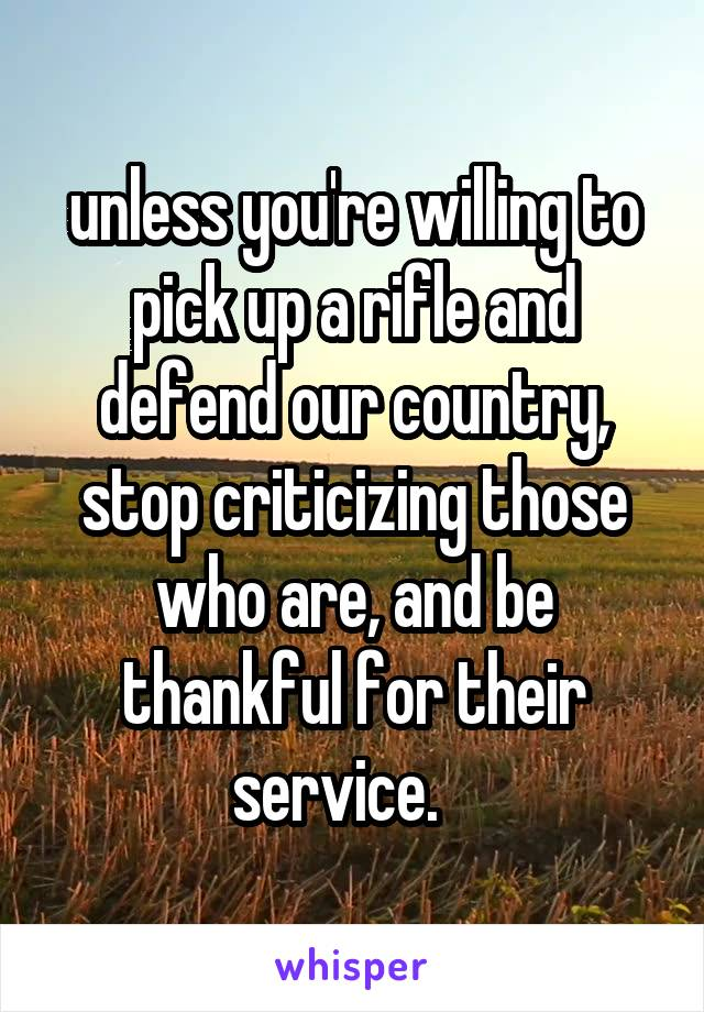 unless you're willing to pick up a rifle and defend our country, stop criticizing those who are, and be thankful for their service.