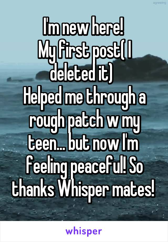I'm new here!  My first post( I deleted it)   Helped me through a rough patch w my teen... but now I'm  feeling peaceful! So thanks Whisper mates!