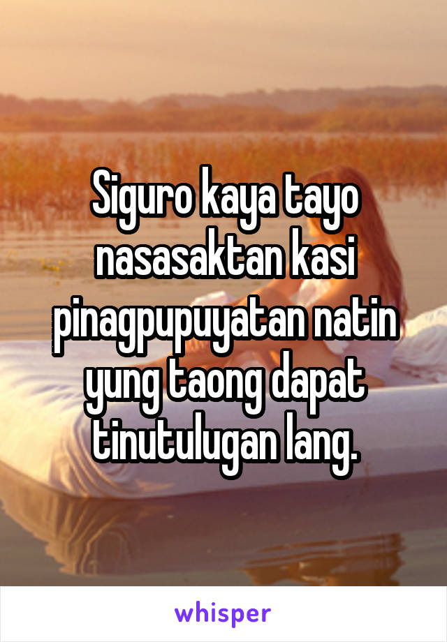 Siguro kaya tayo nasasaktan kasi pinagpupuyatan natin yung taong dapat tinutulugan lang.