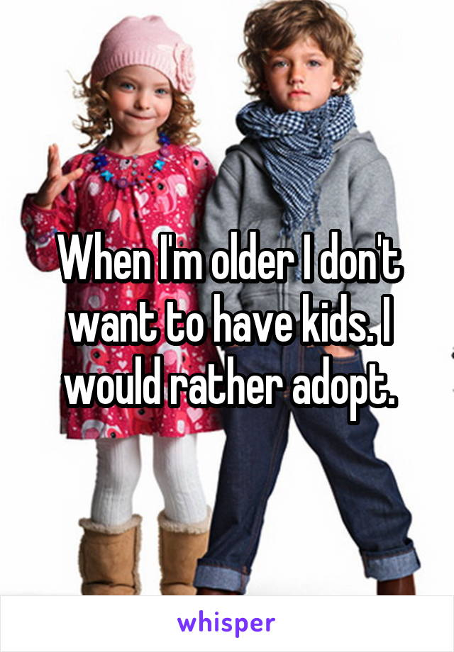 When I'm older I don't want to have kids. I would rather adopt.