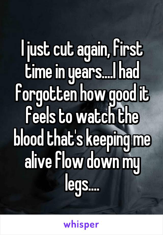 I just cut again, first time in years....I had forgotten how good it feels to watch the blood that's keeping me alive flow down my legs....