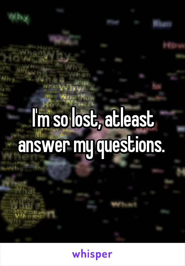 I'm so lost, atleast answer my questions.