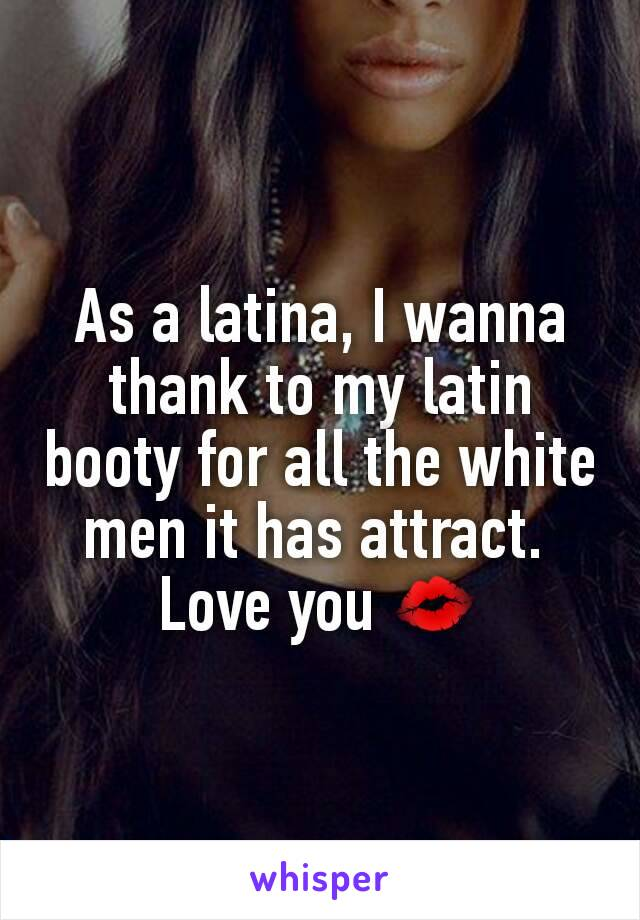 As a latina, I wanna thank to my latin booty for all the white men it has attract.  Love you 💋