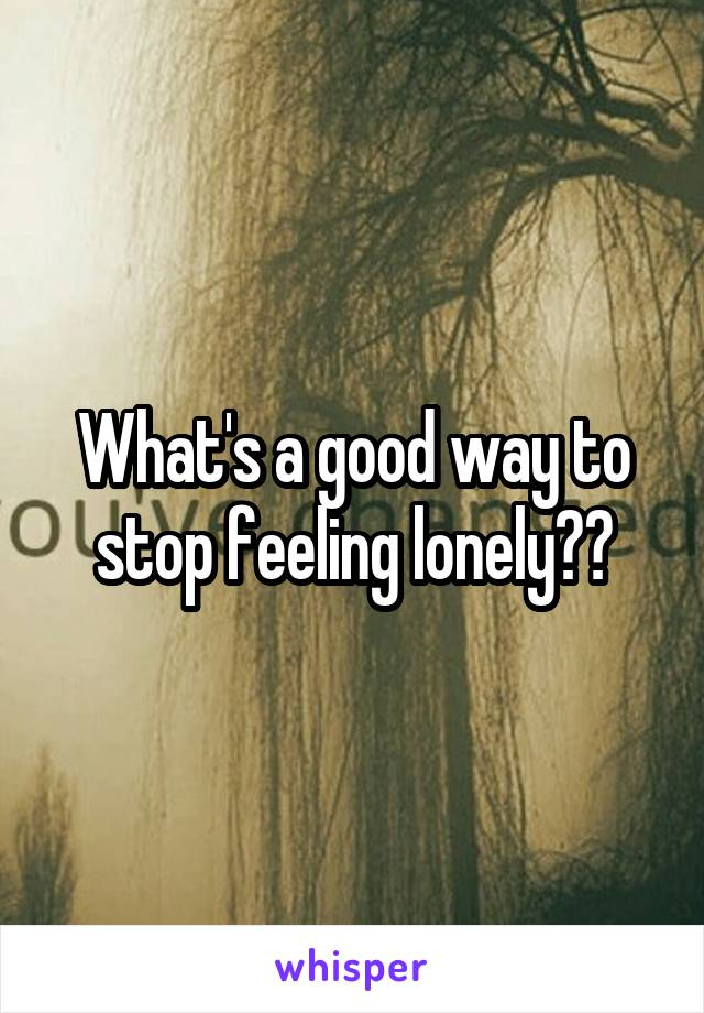 What's a good way to stop feeling lonely??
