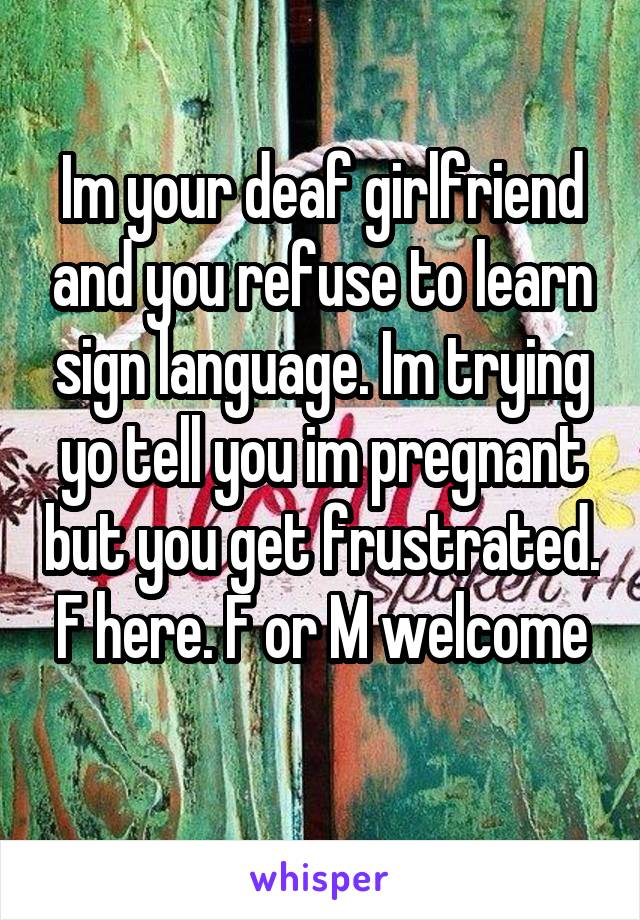 Im your deaf girlfriend and you refuse to learn sign language. Im trying yo tell you im pregnant but you get frustrated. F here. F or M welcome
