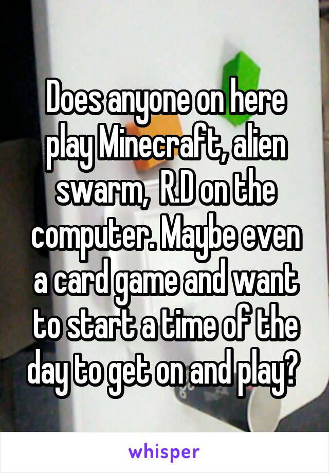 Does anyone on here play Minecraft, alien swarm,  R.D on the computer. Maybe even a card game and want to start a time of the day to get on and play?