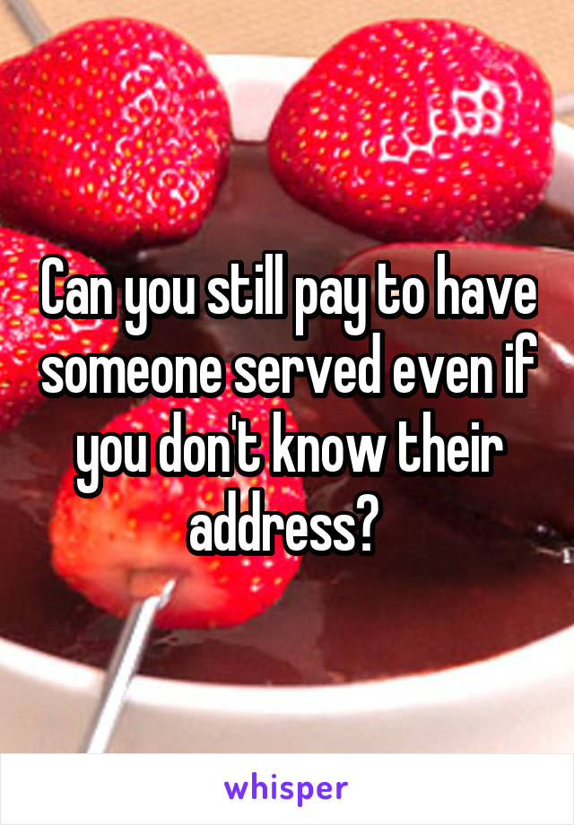 Can you still pay to have someone served even if you don't know their address?