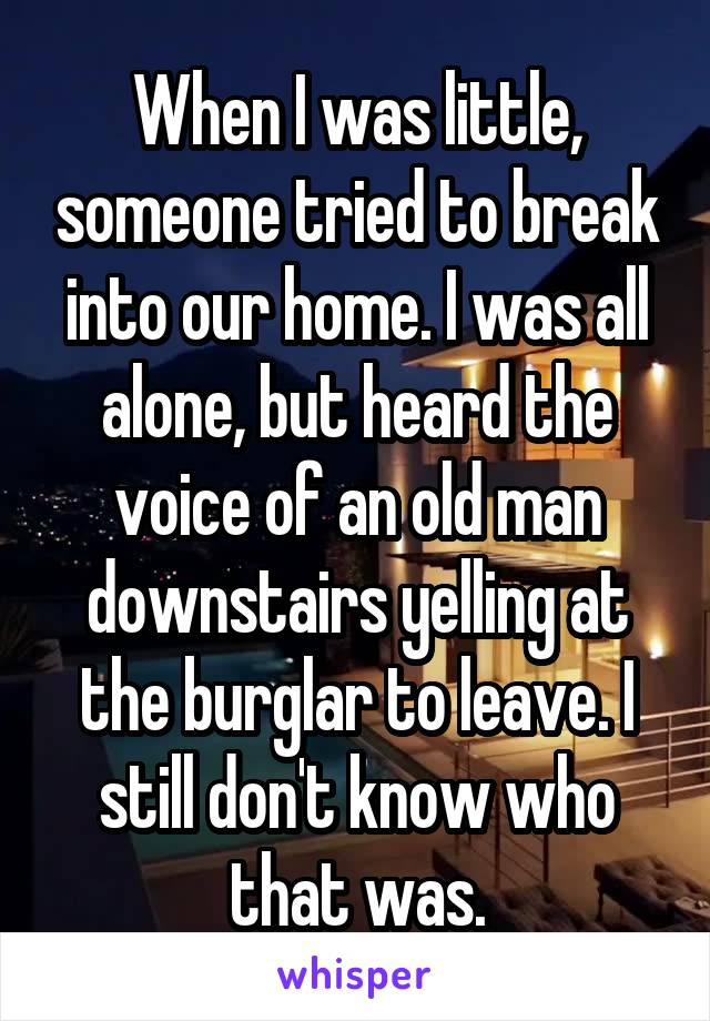When I was little, someone tried to break into our home. I was all alone, but heard the voice of an old man downstairs yelling at the burglar to leave. I still don't know who that was.