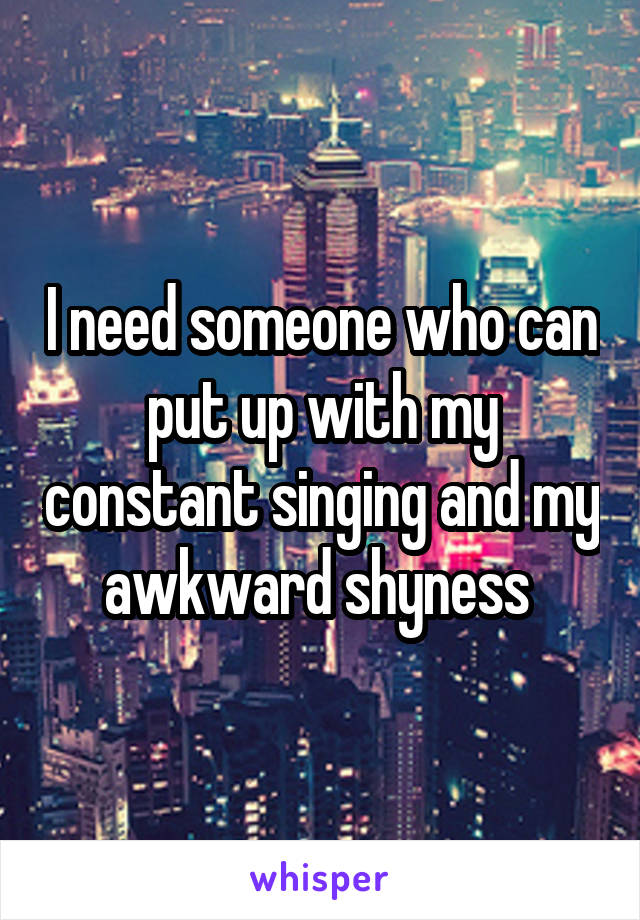 I need someone who can put up with my constant singing and my awkward shyness