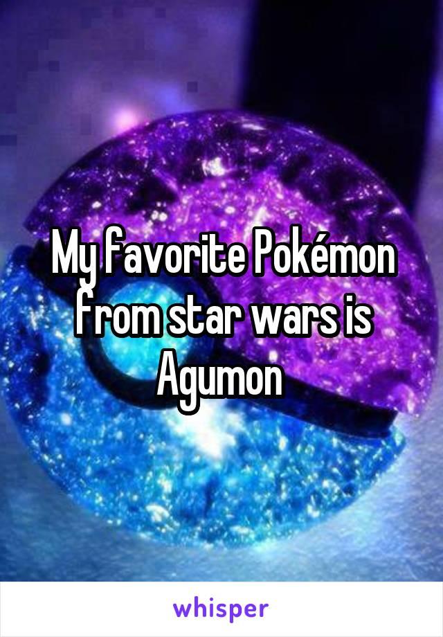My favorite Pokémon from star wars is Agumon