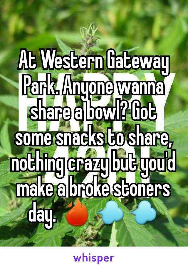 At Western Gateway Park. Anyone wanna share a bowl? Got some snacks to share, nothing crazy but you'd make a broke stoners day. 🔥💨💨