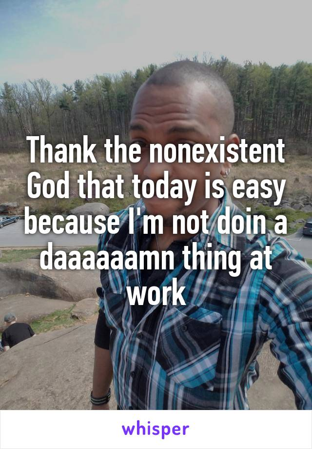 Thank the nonexistent God that today is easy because I'm not doin a daaaaaamn thing at work