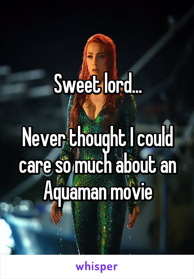Sweet lord...  Never thought I could care so much about an Aquaman movie