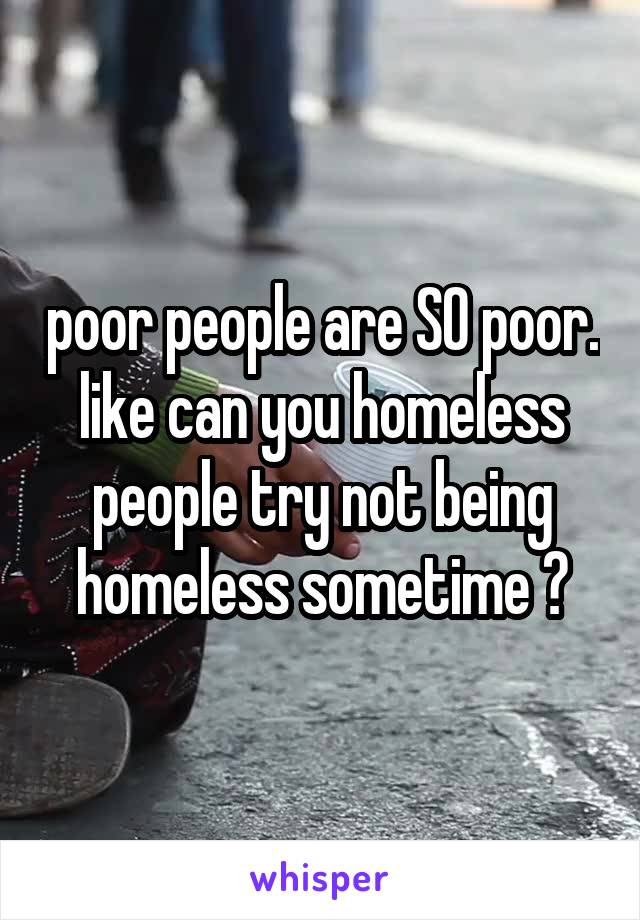 poor people are SO poor. like can you homeless people try not being homeless sometime ?