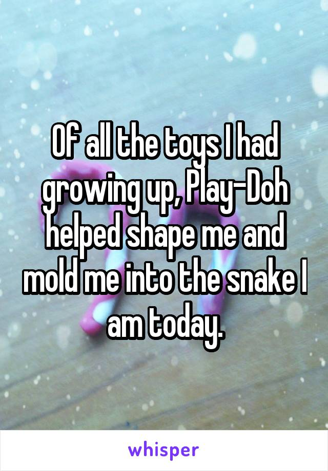 Of all the toys I had growing up, Play-Doh helped shape me and mold me into the snake I am today.