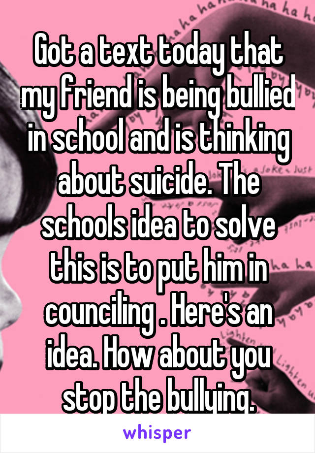Got a text today that my friend is being bullied in school and is thinking about suicide. The schools idea to solve this is to put him in counciling . Here's an idea. How about you stop the bullying.