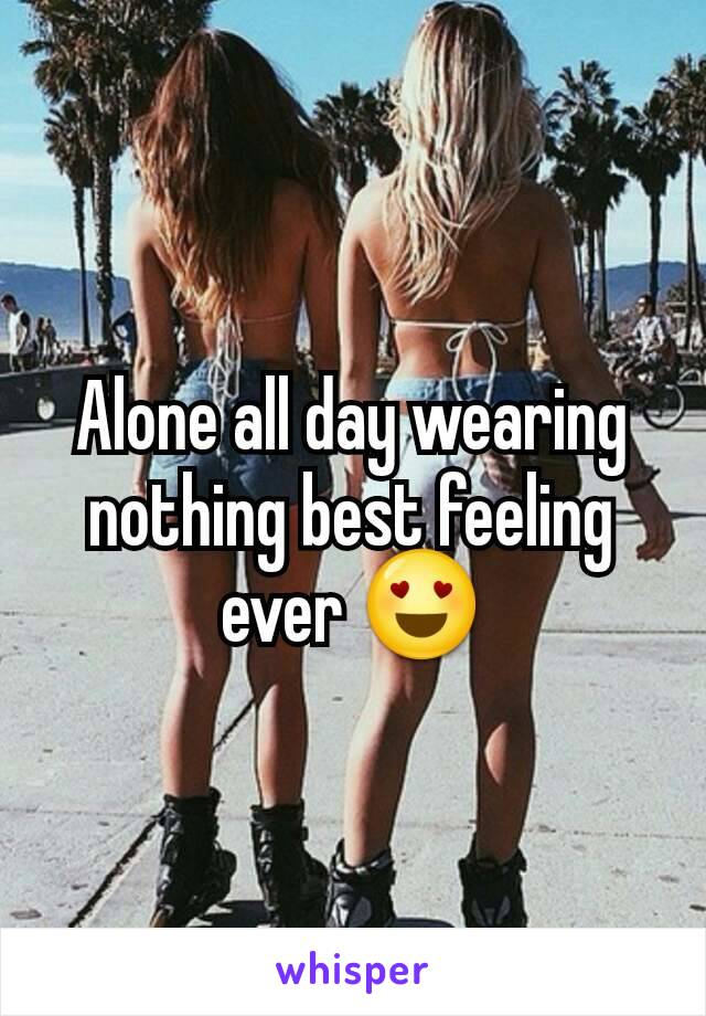 Alone all day wearing nothing best feeling ever 😍