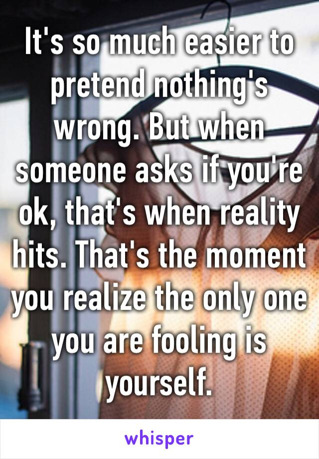 It's so much easier to pretend nothing's wrong. But when someone asks if you're ok, that's when reality hits. That's the moment you realize the only one you are fooling is yourself.