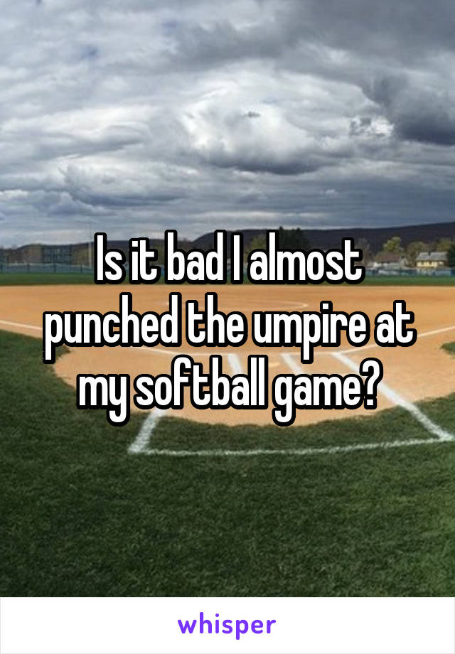 Is it bad I almost punched the umpire at my softball game?