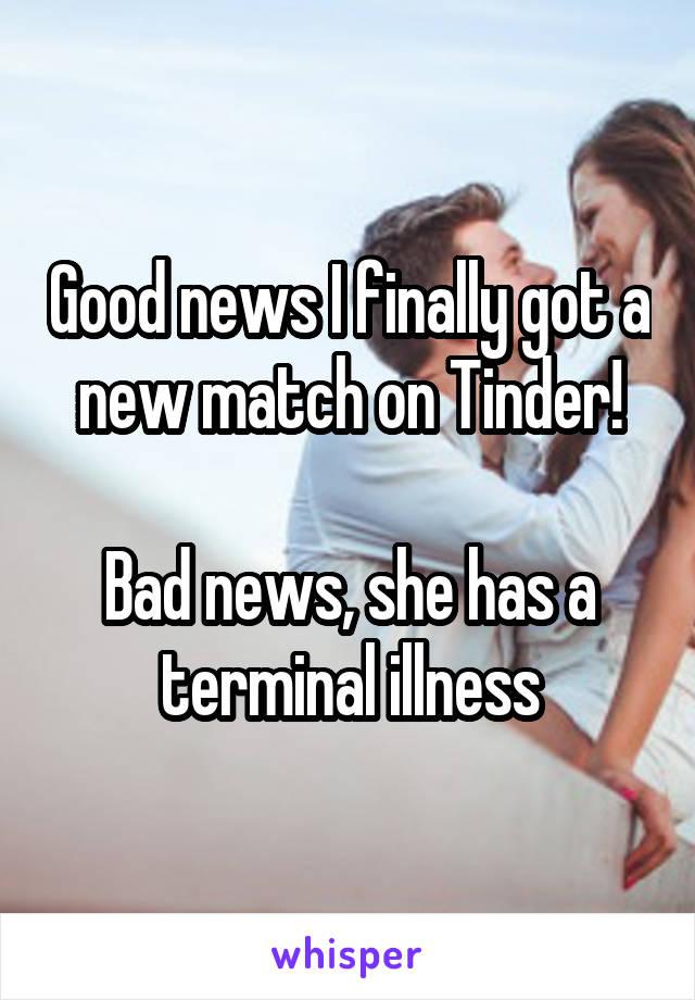Good news I finally got a new match on Tinder!  Bad news, she has a terminal illness