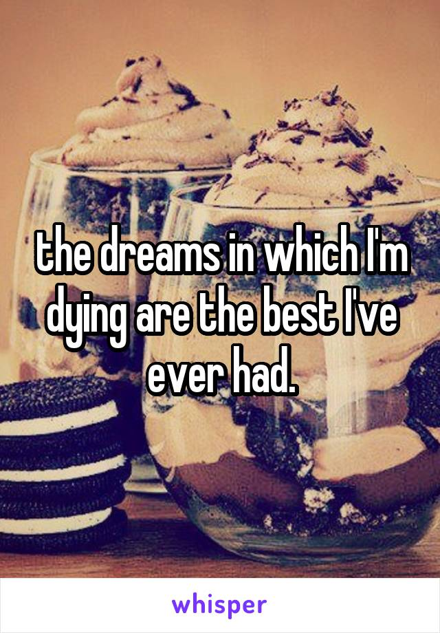 the dreams in which I'm dying are the best I've ever had.