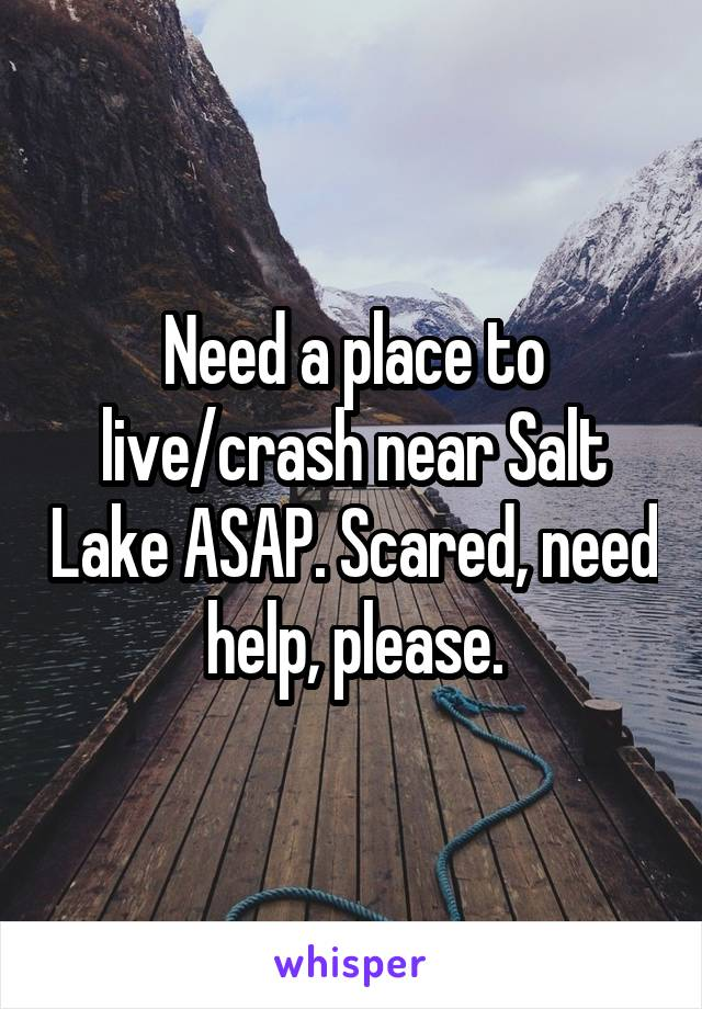 Need a place to live/crash near Salt Lake ASAP. Scared, need help, please.