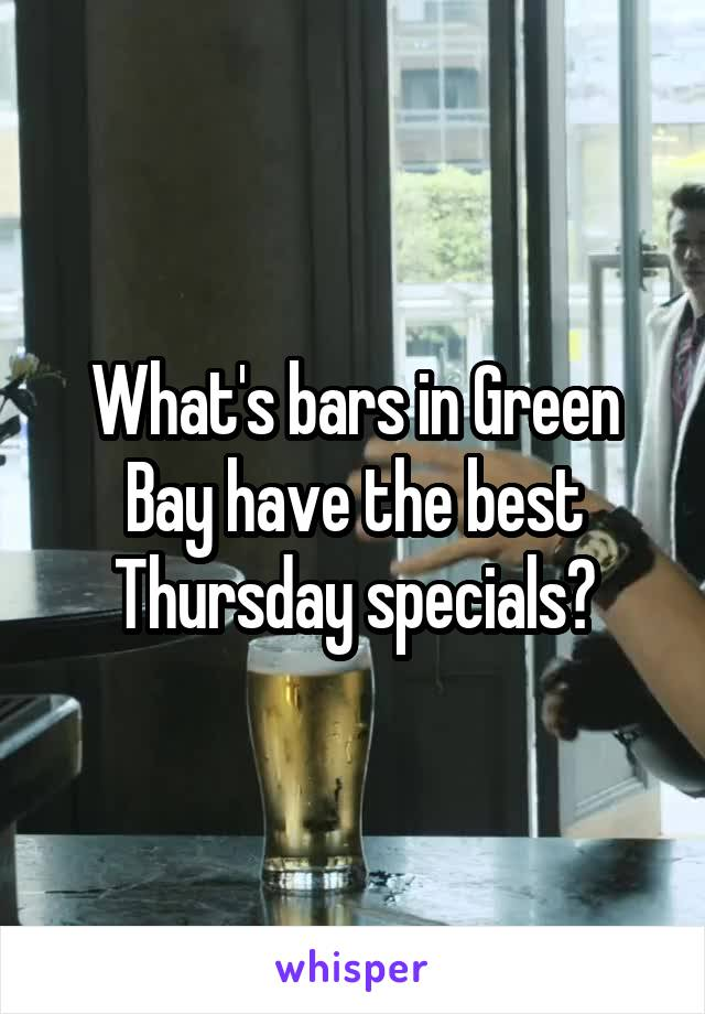 What's bars in Green Bay have the best Thursday specials?