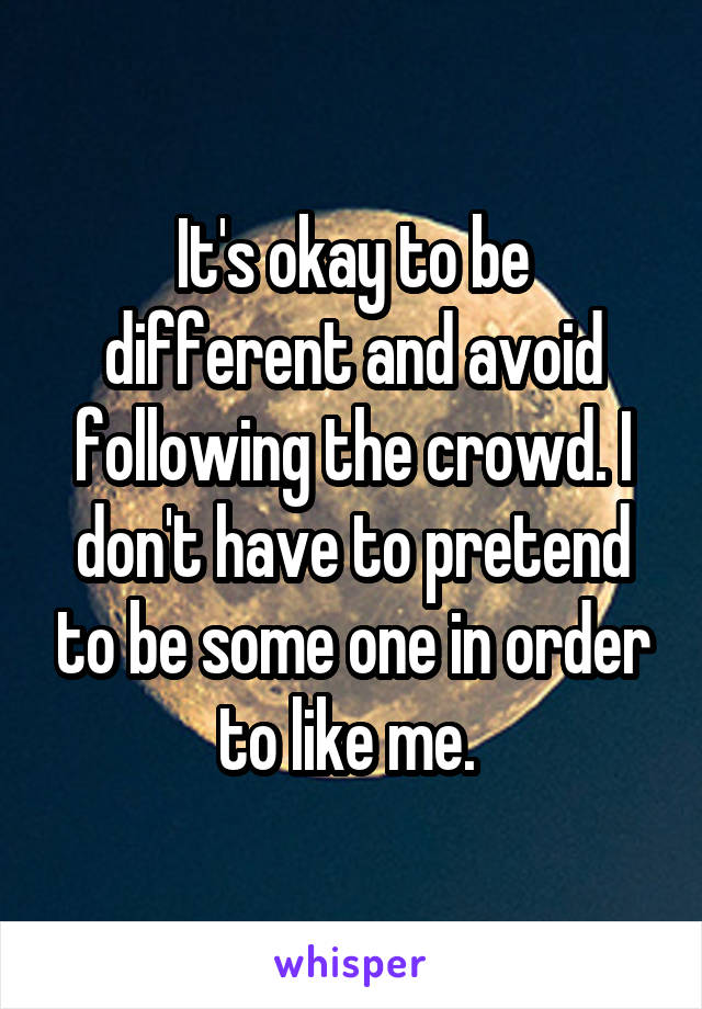 It's okay to be different and avoid following the crowd. I don't have to pretend to be some one in order to like me.