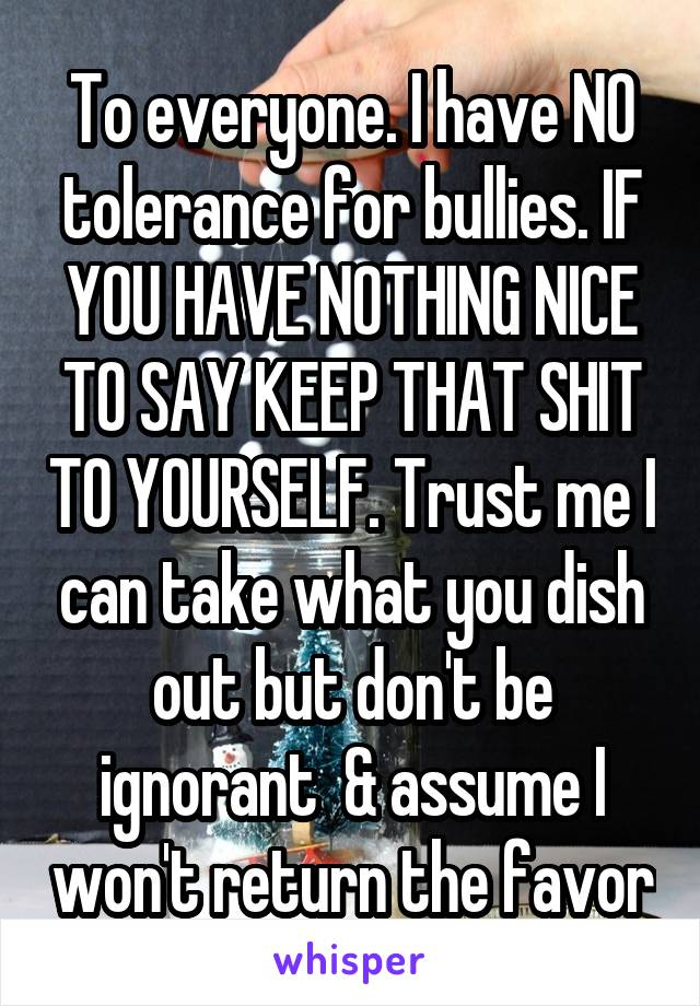 To everyone. I have NO tolerance for bullies. IF YOU HAVE NOTHING NICE TO SAY KEEP THAT SHIT TO YOURSELF. Trust me I can take what you dish out but don't be ignorant  & assume I won't return the favor