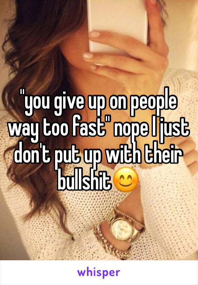 """you give up on people way too fast"" nope I just don't put up with their bullshit😊"