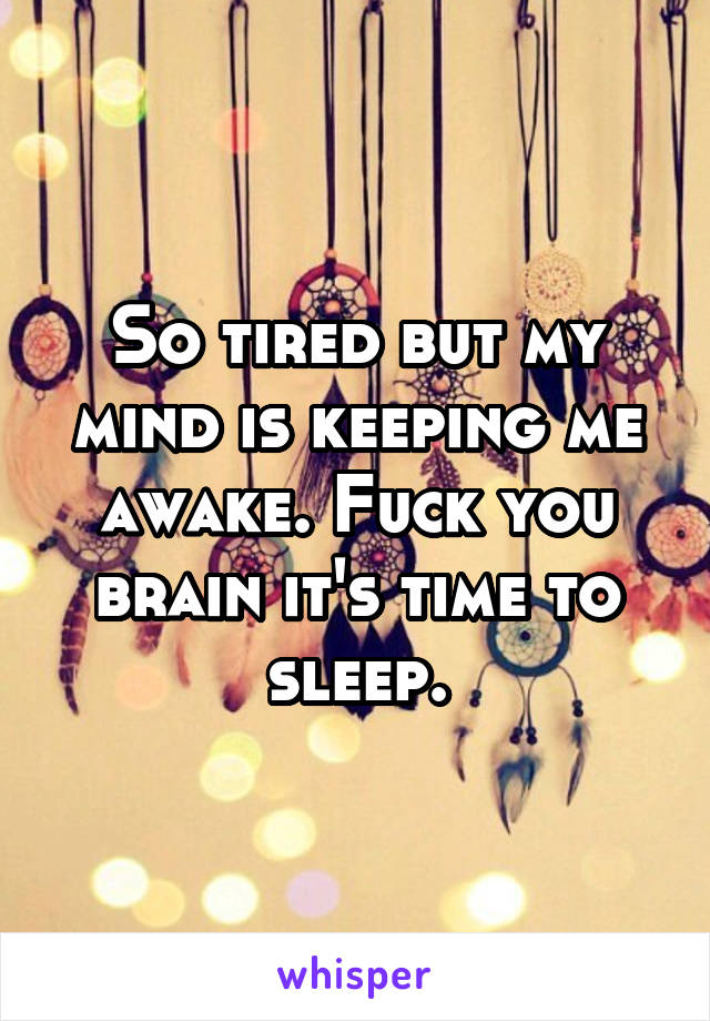 So tired but my mind is keeping me awake. Fuck you brain it's time to sleep.