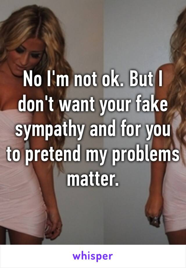 No I'm not ok. But I don't want your fake sympathy and for you to pretend my problems matter.