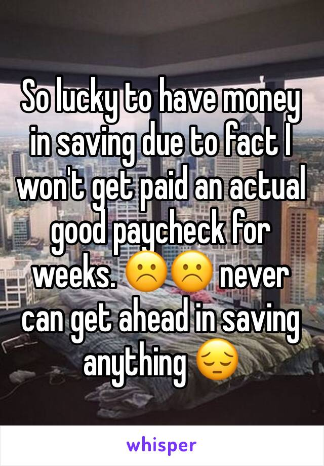 So lucky to have money in saving due to fact I won't get paid an actual good paycheck for weeks. ☹️☹️ never can get ahead in saving anything 😔